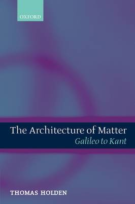 The The Architecture of Matter: The Architecture of Matter Galileo to Kant