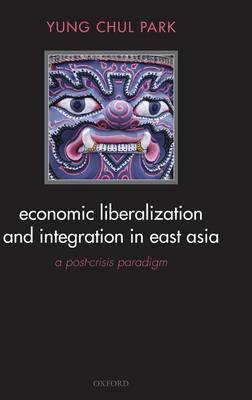 Economic Liberalization and Integration in East Asia: A Post-Crisis Paradigm