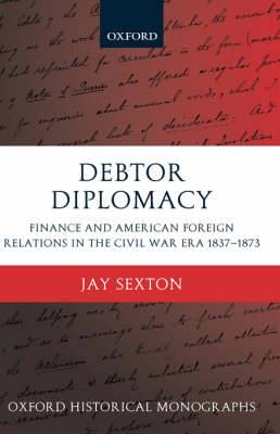 Debtor Diplomacy: Finance and American Foreign Relations in the Civil War Era 1837-1873