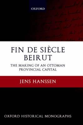 Fin De Siecle Beirut: The Making of an Ottoman Provincial Capital