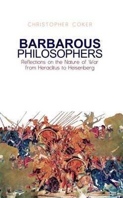 Barbarous Philosophers: Reflections on the Nature of War from Herclitus to Heisenberg