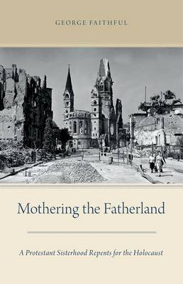 Mothering the Fatherland: A Protestant Sisterhood Repents for the Holocaust