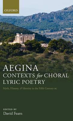 Aegina: Contexts for Choral Lyric Poetry: Myth, History, and Identity in the Fifth Century BC