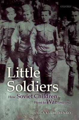 Little Soldiers: How Soviet Children Went to War, 1941-1945
