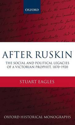 After Ruskin: The Social and Political Legacies of a Victorian Prophet, 1870-1920