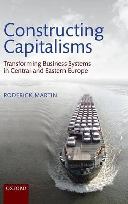 Constructing Capitalisms: Transforming Business Systems in Central and Eastern Europe