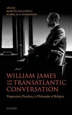 William James and the Transatlantic Conversation: Pragmatism, Pluralism, and Philosophy of Religion