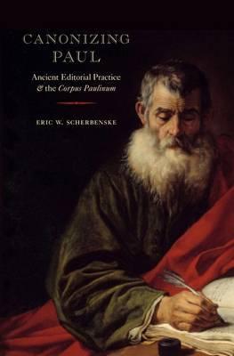 Canonizing Paul: Ancient Editorial Practice and the Corpus Paulinum