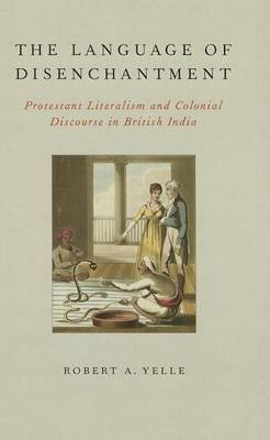 The Language of Disenchantment: Protestant Literalism and Colonial Discourse in British India
