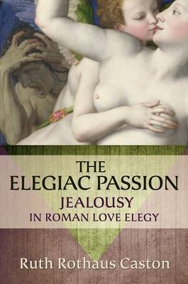 The Elegiac Passion: Jealousy in Roman Love Elegy