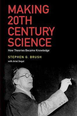 Making 20th Century Science: How Theories Became Knowledge