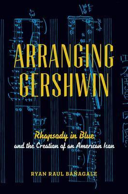 Arranging Gershwin: Rhapsody in Blue and the Creation of an American Icon