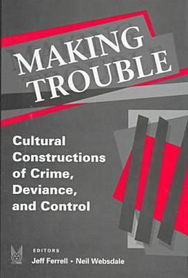 Making Trouble: Cultural Constructions of Crime, Deviance, and Control