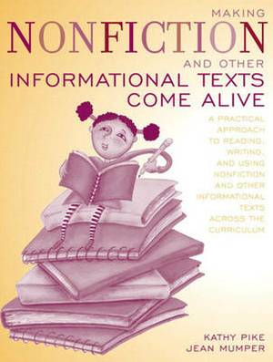 Making Non-Fiction and Other Informational Texts Come Alive: A Practical Approach to Reading, Writing, and Using Non-Fiction and Other Informational Texts across the Curriculum