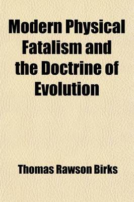 Modern Physical Fatalism and the Doctrine of Evolution; Including an Examination of H. Spencer's First Principles