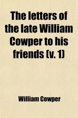 The Letters of the Late William Cowper to His Friends (Volume 1)