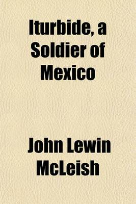 Iturbide, a Soldier of Mexico