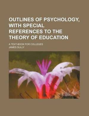 Outlines of Psychology, with Special References to the Theory of Education; A Text-Book for Colleges