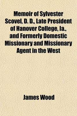 Memoir of Sylvester Scovel, D. D., Late President of Hanover College, Ia., and Formerly Domestic Missionary and Missionary Agent in the West