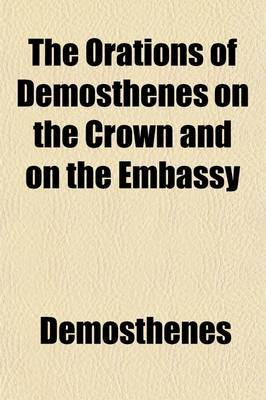 The Orations of Demosthenes on the Crown and on the Embassy (Volume 2)