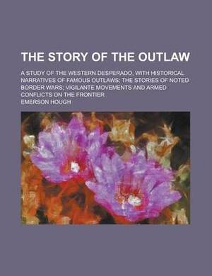 The Story of the Outlaw; A Study of the Western Desperado, with Historical Narratives of Famous Outlaws; The Stories of Noted Border Wars; Vigilante Movements and Armed Conflicts on the Frontier