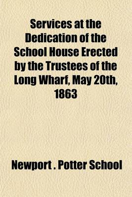 Services at the Dedication of the School House Erected by the Trustees of the Long Wharf, May 20th, 1863