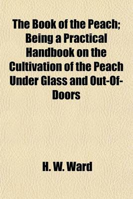 The Book of the Peach; Being a Practical Handbook on the Cultivation of the Peach Under Glass and Out-Of-Doors