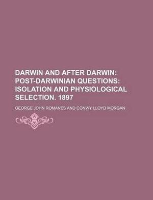 Darwin and After Darwin (Volume 3); Post-Darwinian Questions Isolation and Physiological Selection. 1897