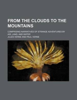 From the Clouds to the Mountains; Comprising Narratives of Strange Adventures by Air, Land, and Water