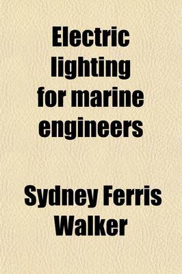 Electric Lighting for Marine Engineers; Or, How to Light a Ship by the Electric Light and How to Keep the Apparatus in Order, with 134 Illustrations