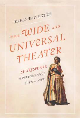 This Wide and Universal Theater: Shakespeare in Performance, Then and Now