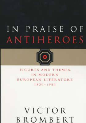In Praise of Antiheroes: Figures and Themes in Modern European Literature 1930-1980