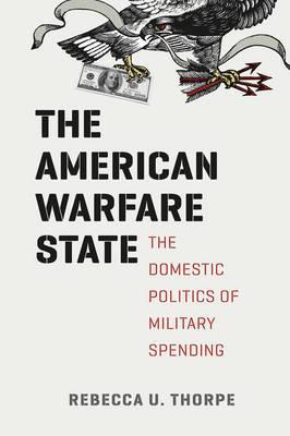The American Warfare State: The Domestic Politics of Military Spending