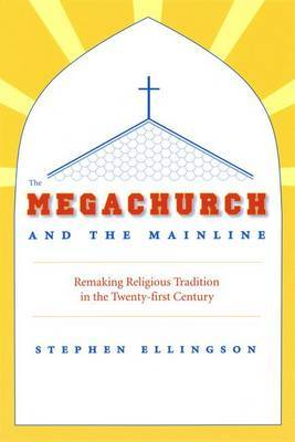 The Megachurch and the Mainline: Remaking Religious Tradition in the Twenty-First Century