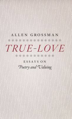 True-love: Essays on Poetry and Valuing