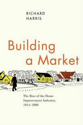 Building a Market: The Rise of the Home Improvement Industry, 1914-1960