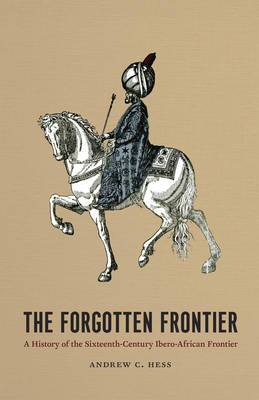 The Forgotten Frontier: A History of the Sixteenth-century Ibero-African Frontier