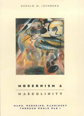 Modernism and Masculinity: Mann, Wedekind, Kandinsky Through World War I