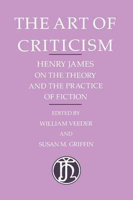 The Art of Criticism: Henry James on the Theory and the Practice of Fiction