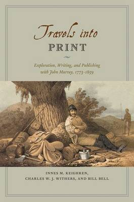 Travels into Print: Exploration, Writing, and Publishing with John Murray, 1773 - 1859