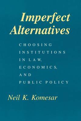 Imperfect Alternatives: Choosing Institutions in Law, Economics and Public Policy