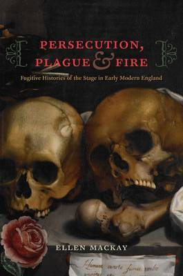 Persecution, Plague, and Fire: Fugitive Histories of the Stage in Early Modern England