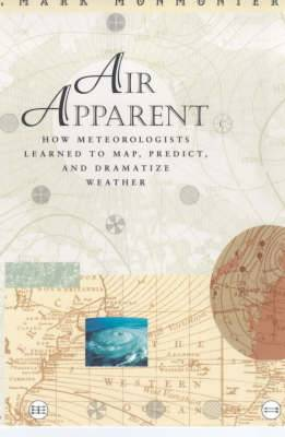 Air Apparent: How Meteorologists Learned to Map, Predict and Dramatize Weather