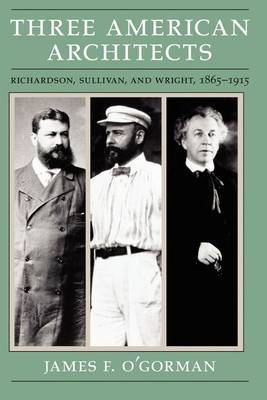 Three American Architects: Richardson, Sullivan and Wright, 1865-1915