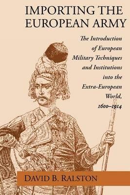 Importing the European Army: Introduction of European Military Techniques and Institutions into the Extra-European World: 1600-1914