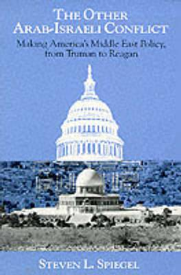 The Other Arab-Israeli Conflict: Making America's Middle East Policy from Truman to Reagan