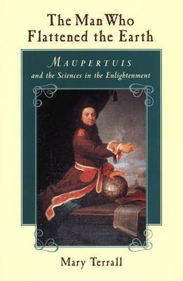 The Man Who Flattened the Earth: Maupertuis and the Sciences in the Enlightenment