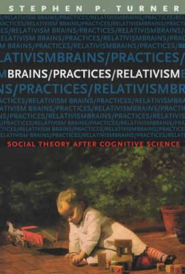 Brains/Practices/Relativism: Social Theory After Cognitive Science