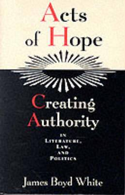 Acts of Hope: Creating Authority in Literature, Law and Politics
