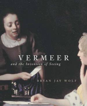 Vermeer and the Invention of Seeing